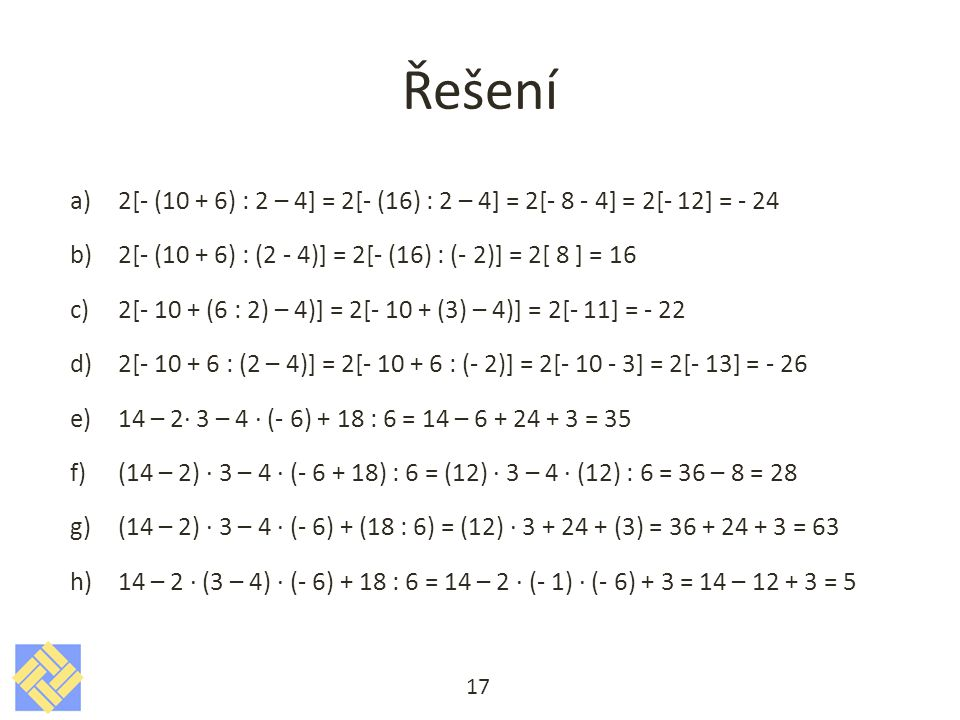 Řešení 2[- (10 + 6) : 2 – 4] = 2[- (16) : 2 – 4] = 2[- 8 - 4] = 2[- 12] = - 24. 2[- (10 + 6) : (2 - 4)] = 2[- (16) : (- 2)] = 2[ 8 ] = 16.